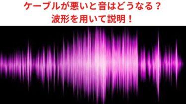 ケーブルが悪いと音はどうなる? 波形を用いて説明!